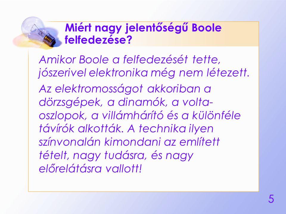 5 Miért nagy jelentőségű Boole felfedezése? Amikor Boole a felfedezését tette, jószerivel elektronika még nem létezett. Az elektromosságot akkoriban a