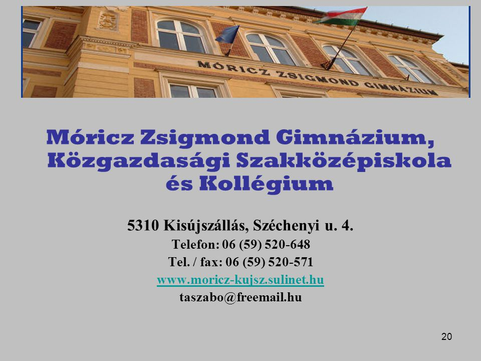 20 Móricz Zsigmond Gimnázium, Közgazdasági Szakközépiskola és Kollégium 5310 Kisújszállás, Széchenyi u. 4. Telefon: 06 (59) 520-648 Tel. / fax: 06 (59