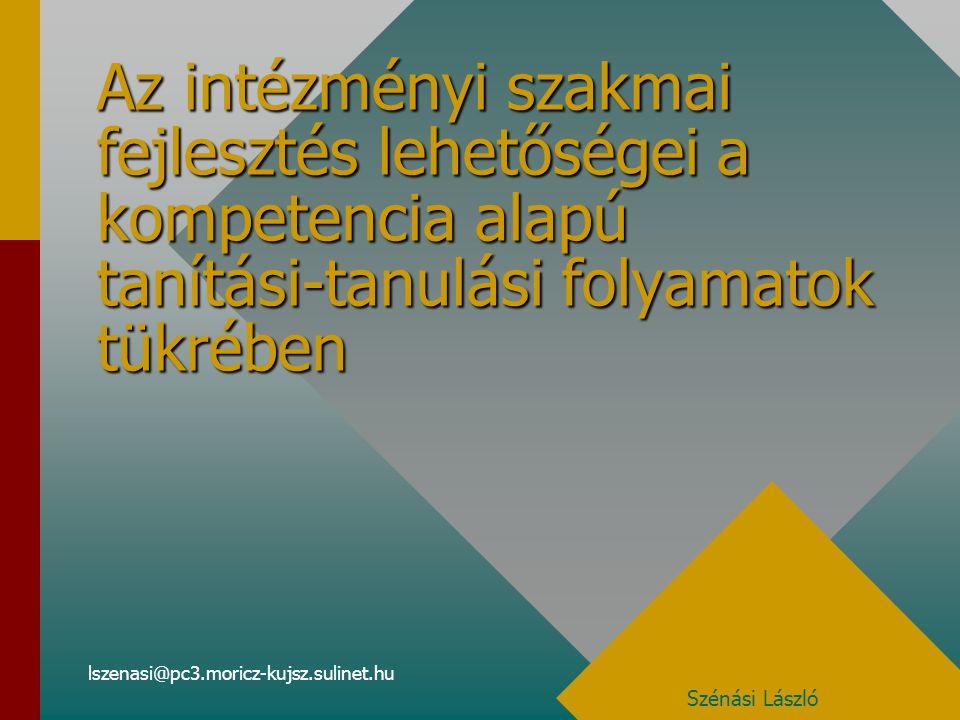 lszenasi@pc3.moricz-kujsz.sulinet.hu Az intézményi szakmai fejlesztés lehetőségei a kompetencia alapú tanítási-tanulási folyamatok tükrében Szénási László