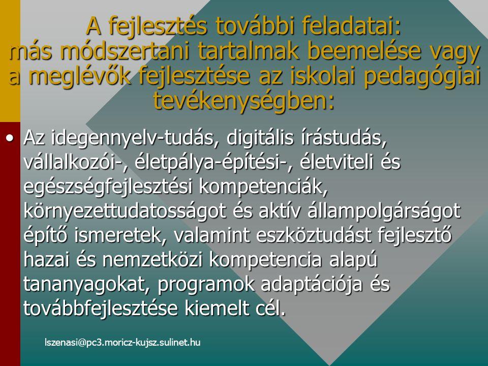 lszenasi@pc3.moricz-kujsz.sulinet.hu A fejlesztés további feladatai: más módszertani tartalmak beemelése vagy a meglévők fejlesztése az iskolai pedagógiai tevékenységben: Az idegennyelv-tudás, digitális írástudás, vállalkozói-, életpálya-építési-, életviteli és egészségfejlesztési kompetenciák, környezettudatosságot és aktív állampolgárságot építő ismeretek, valamint eszköztudást fejlesztő hazai és nemzetközi kompetencia alapú tananyagokat, programok adaptációja és továbbfejlesztése kiemelt cél.Az idegennyelv-tudás, digitális írástudás, vállalkozói-, életpálya-építési-, életviteli és egészségfejlesztési kompetenciák, környezettudatosságot és aktív állampolgárságot építő ismeretek, valamint eszköztudást fejlesztő hazai és nemzetközi kompetencia alapú tananyagokat, programok adaptációja és továbbfejlesztése kiemelt cél.