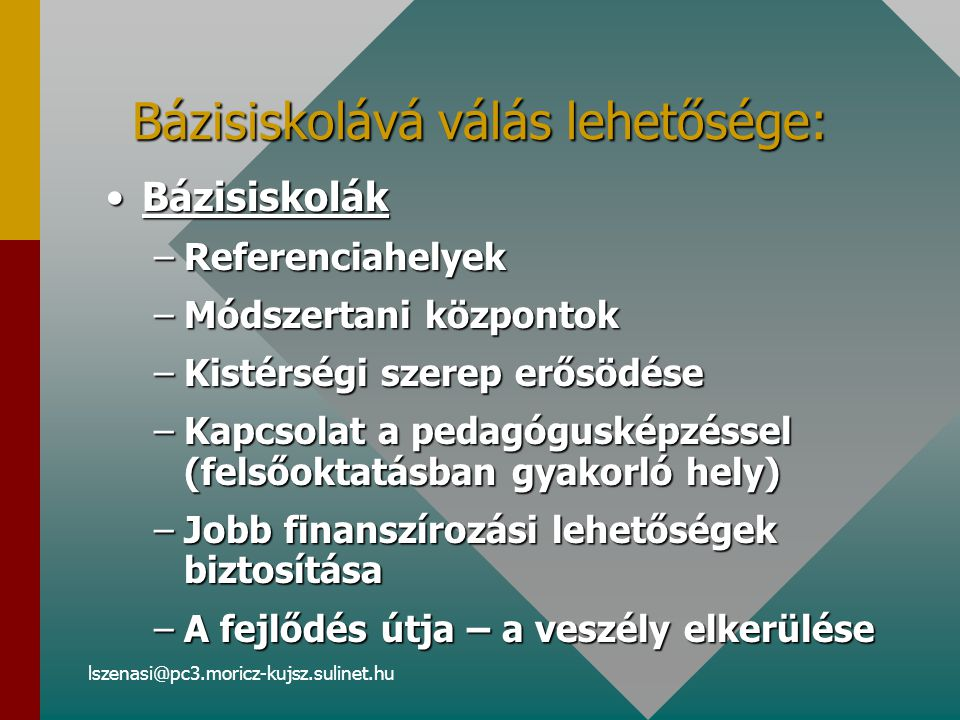lszenasi@pc3.moricz-kujsz.sulinet.hu Bázisiskolává válás lehetősége: BázisiskolákBázisiskolák –Referenciahelyek –Módszertani központok –Kistérségi szerep erősödése –Kapcsolat a pedagógusképzéssel (felsőoktatásban gyakorló hely) –Jobb finanszírozási lehetőségek biztosítása –A fejlődés útja – a veszély elkerülése