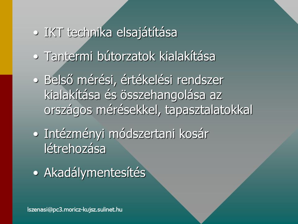 lszenasi@pc3.moricz-kujsz.sulinet.hu IKT technika elsajátításaIKT technika elsajátítása Tantermi bútorzatok kialakításaTantermi bútorzatok kialakítása Belső mérési, értékelési rendszer kialakítása és összehangolása az országos mérésekkel, tapasztalatokkalBelső mérési, értékelési rendszer kialakítása és összehangolása az országos mérésekkel, tapasztalatokkal Intézményi módszertani kosár létrehozásaIntézményi módszertani kosár létrehozása AkadálymentesítésAkadálymentesítés