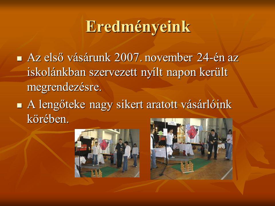 Eredményeink Az első vásárunk 2007. november 24-én az iskolánkban szervezett nyílt napon került megrendezésre. Az első vásárunk 2007. november 24-én a