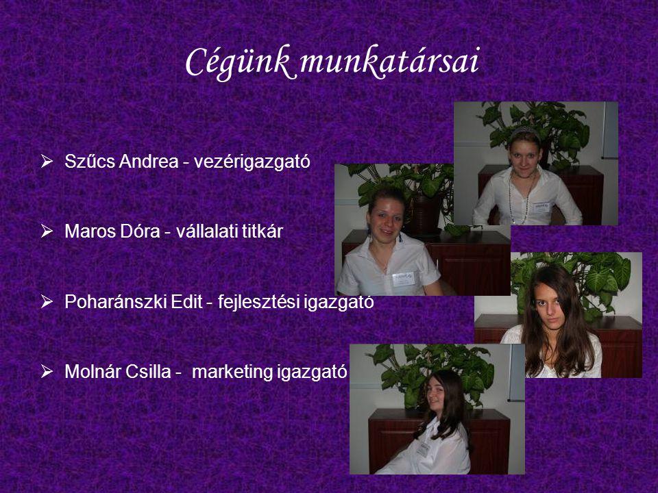 Cégünk munkatársai  Szűcs Andrea - vezérigazgató  Maros Dóra - vállalati titkár  Poharánszki Edit - fejlesztési igazgató  Molnár Csilla - marketing igazgató