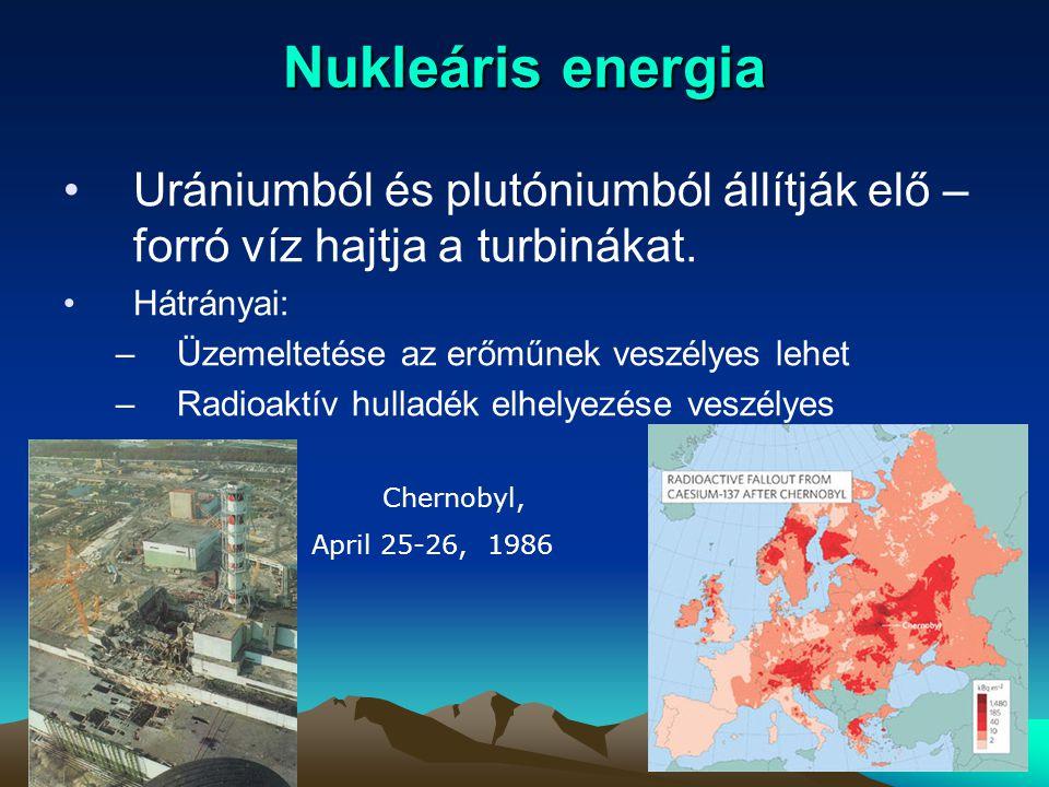 Nukleáris energia Urániumból és plutóniumból állítják elő – forró víz hajtja a turbinákat. Hátrányai: –Üzemeltetése az erőműnek veszélyes lehet –Radio