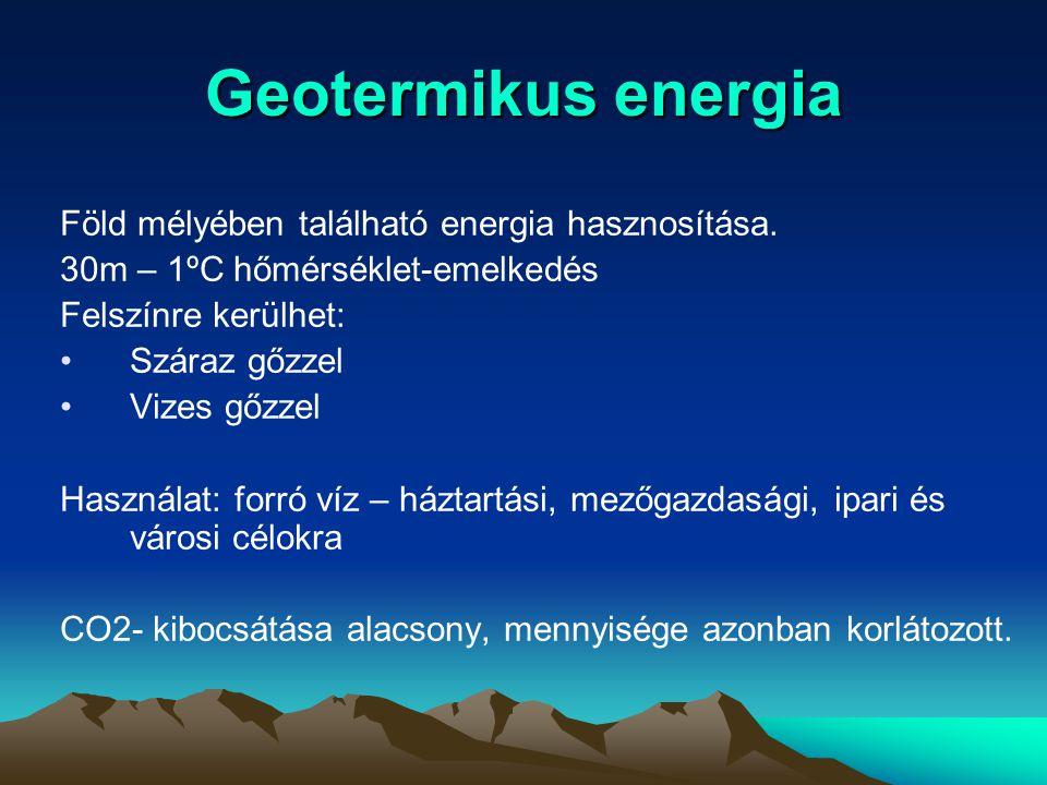 Geotermikus energia Föld mélyében található energia hasznosítása. 30m – 1ºC hőmérséklet-emelkedés Felszínre kerülhet: Száraz gőzzel Vizes gőzzel Haszn