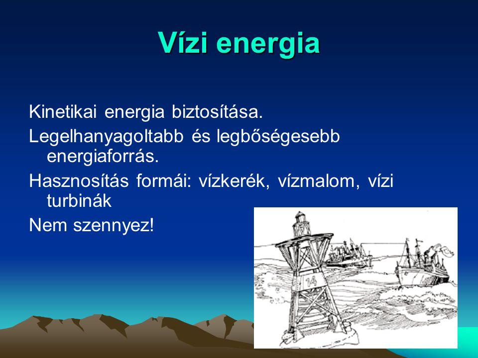 Vízi energia Kinetikai energia biztosítása. Legelhanyagoltabb és legbőségesebb energiaforrás. Hasznosítás formái: vízkerék, vízmalom, vízi turbinák Ne