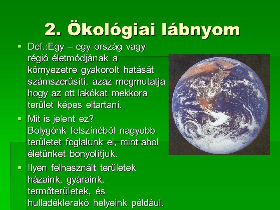 2. Ökológiai lábnyom DDDDef.:Egy – egy ország vagy régió életmódjának a környezetre gyakorolt hatását számszerűsíti, azaz megmutatja hogy az ott l
