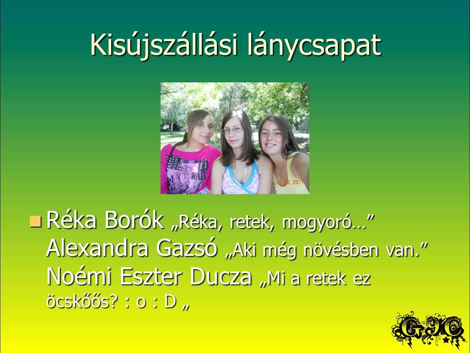 """Kisújszállási lánycsapat Réka Borók """"Réka, retek, mogyoró… Alexandra Gazsó """"Aki még növésben van. Noémi Eszter Ducza """"Mi a retek ez öcskőős."""
