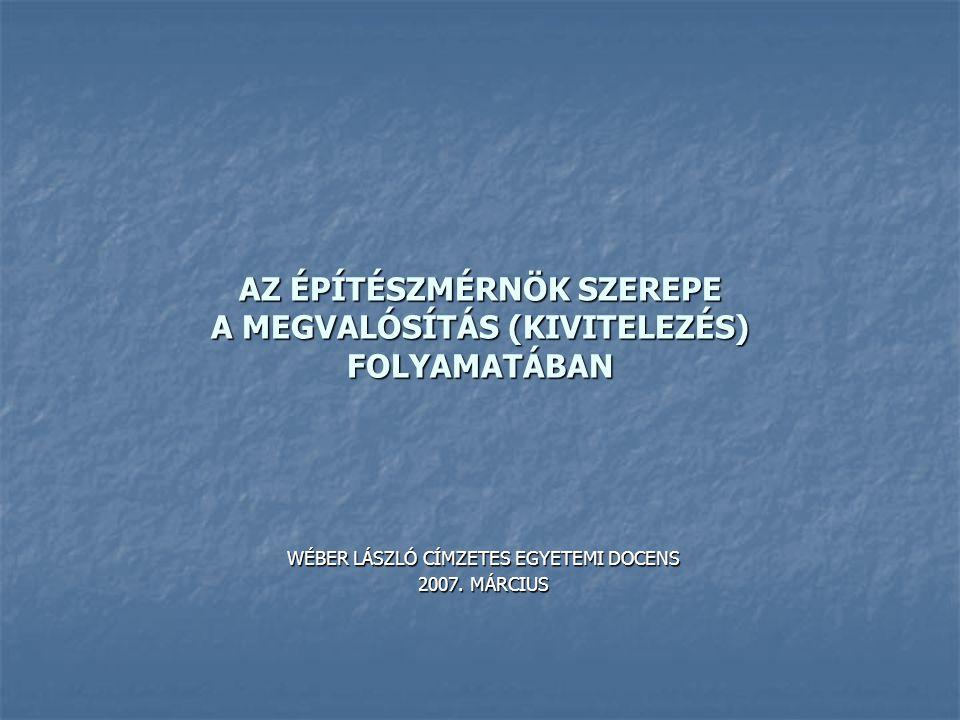 AZ ÉPÍTÉSZMÉRNÖK SZEREPE A MEGVALÓSÍTÁS (KIVITELEZÉS) FOLYAMATÁBAN WÉBER LÁSZLÓ CÍMZETES EGYETEMI DOCENS 2007. MÁRCIUS