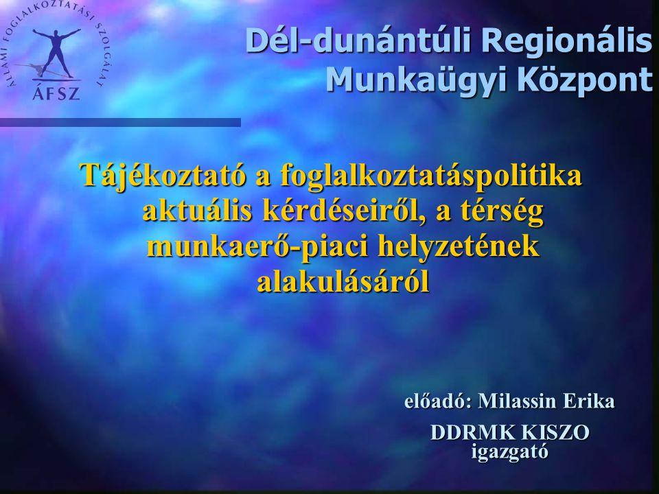Dél-dunántúli Regionális Munkaügyi Központ Tájékoztató a foglalkoztatáspolitika aktuális kérdéseiről, a térség munkaerő-piaci helyzetének alakulásáról előadó: Milassin Erika DDRMK KISZO igazgató