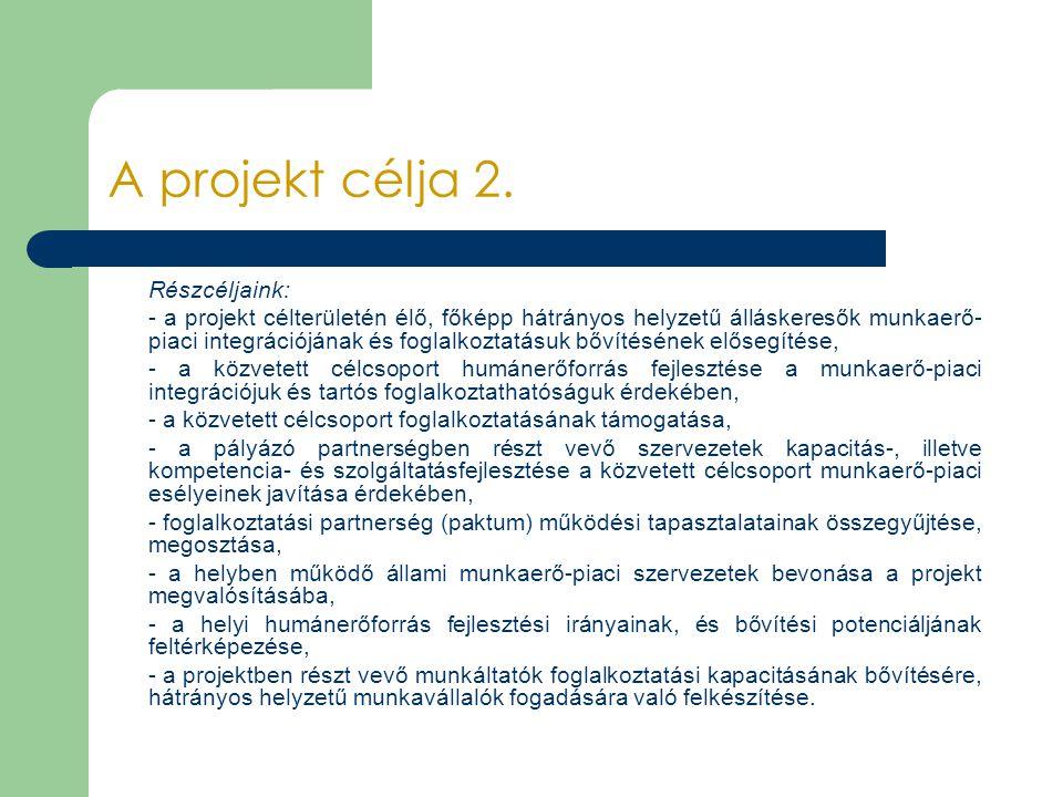 A projekt célja 2. Részcéljaink: - a projekt célterületén élő, főképp hátrányos helyzetű álláskeresők munkaerő- piaci integrációjának és foglalkoztatá