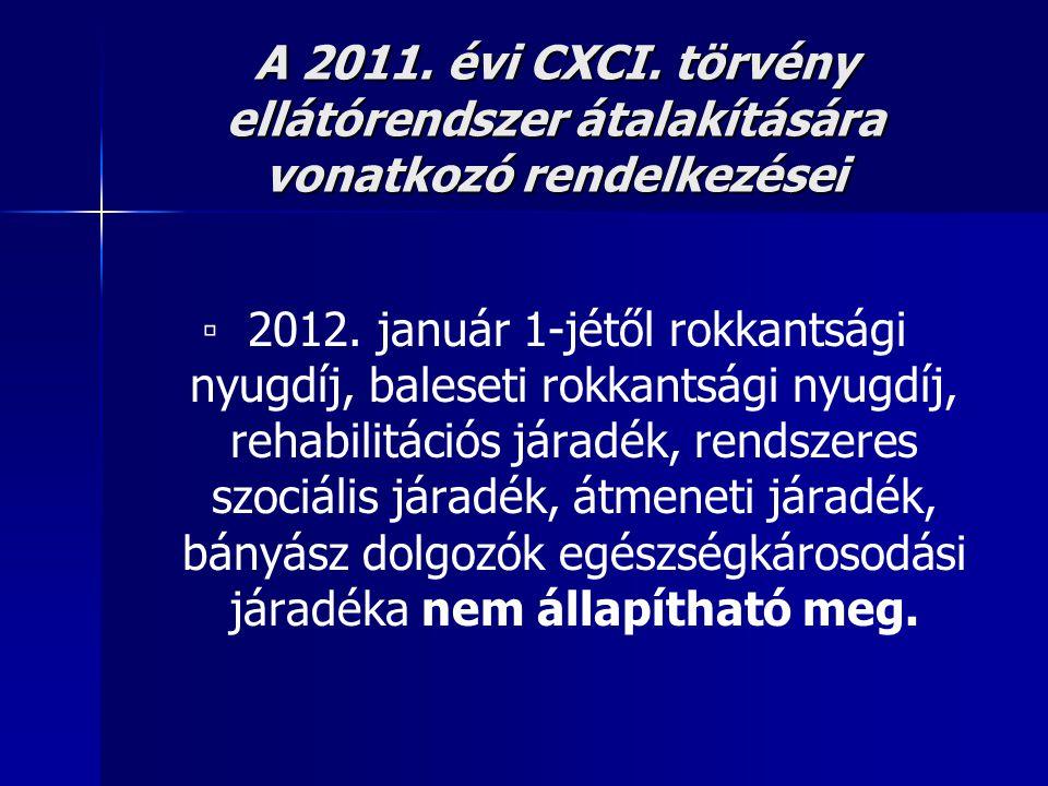 A 2011. évi CXCI. törvény ellátórendszer átalakítására vonatkozó rendelkezései ▫ 2012. január 1-jétől rokkantsági nyugdíj, baleseti rokkantsági nyugdí