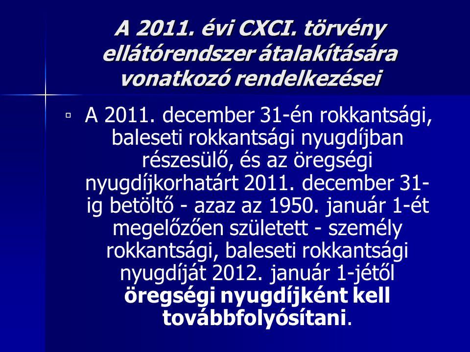 A 2011. évi CXCI. törvény ellátórendszer átalakítására vonatkozó rendelkezései ▫ A 2011. december 31-én rokkantsági, baleseti rokkantsági nyugdíjban r