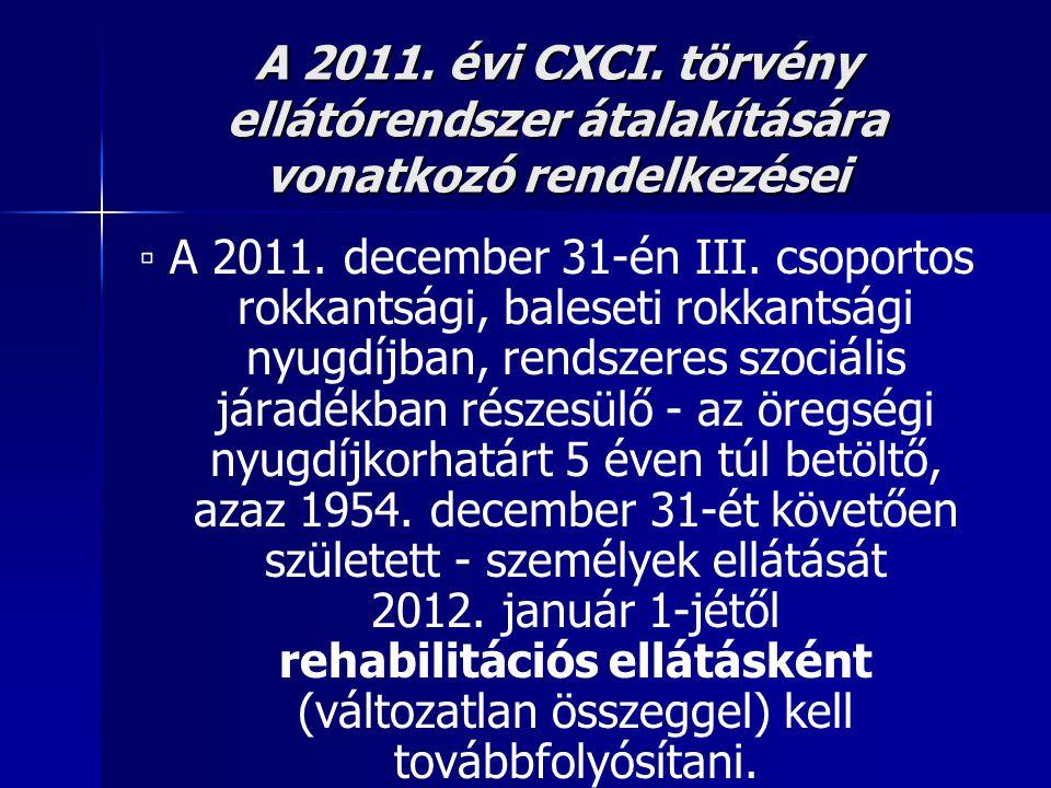A 2011. évi CXCI. törvény ellátórendszer átalakítására vonatkozó rendelkezései ▫ A 2011. december 31-én III. csoportos rokkantsági, baleseti rokkantsá
