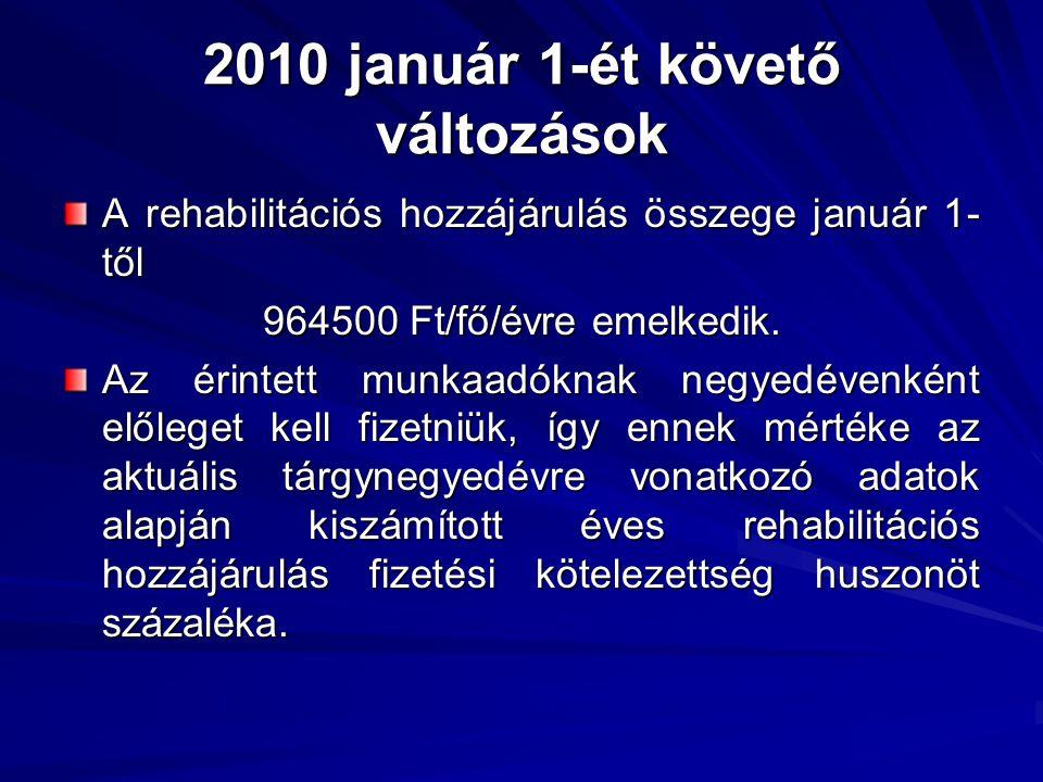 2010 január 1-ét követő változások A rehabilitációs hozzájárulás összege január 1- től 964500 Ft/fő/évre emelkedik. Az érintett munkaadóknak negyedéve