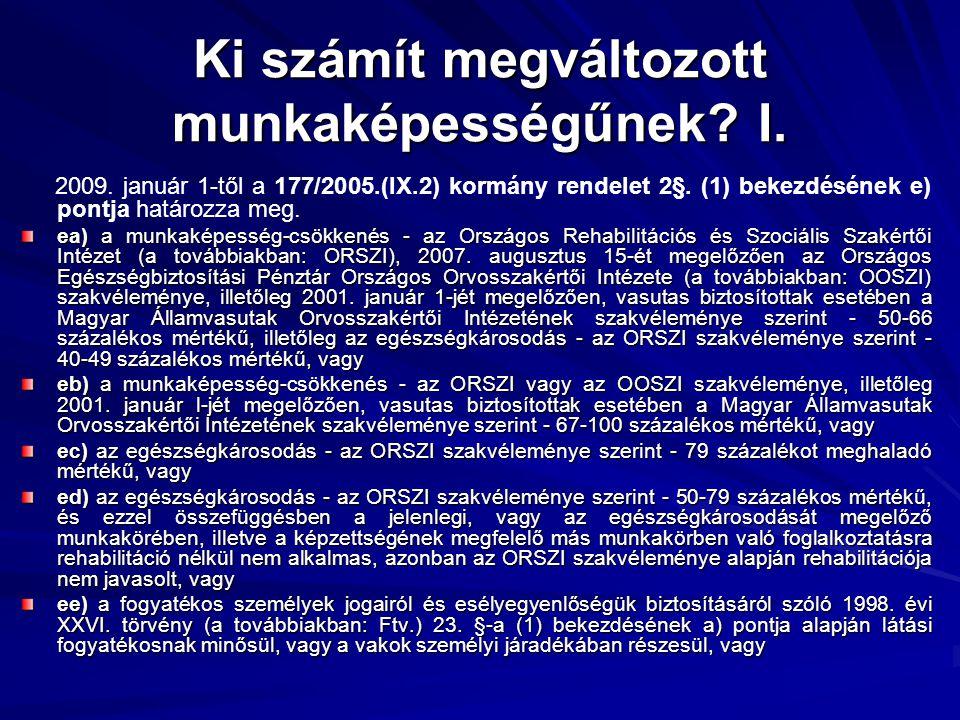 Ki számít megváltozott munkaképességűnek? I. 2009. január 1-től a 177/2005.(IX.2) kormány rendelet 2§. (1) bekezdésének e) pontja határozza meg. ea) a