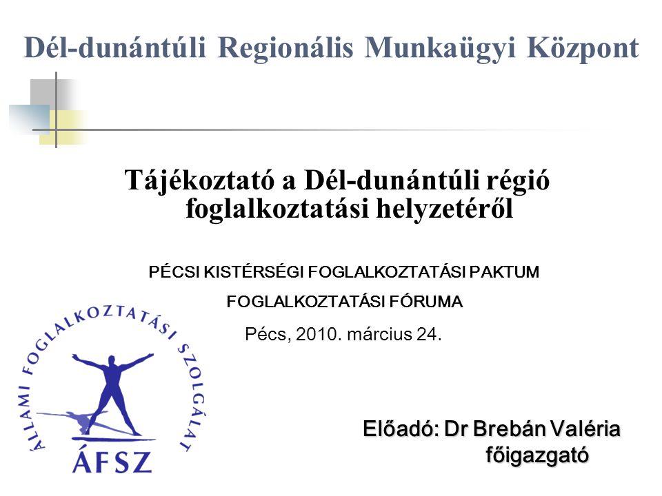 Dél-dunántúli Regionális Munkaügyi Központ Tájékoztató a Dél-dunántúli régió foglalkoztatási helyzetéről Előadó: Dr Brebán Valéria főigazgató főigazgató PÉCSI KISTÉRSÉGI FOGLALKOZTATÁSI PAKTUM FOGLALKOZTATÁSI FÓRUMA Pécs, 2010.