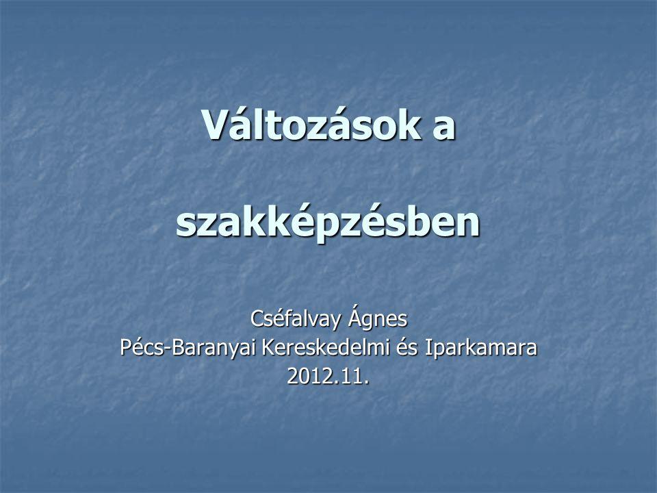 Változások a szakképzésben Cséfalvay Ágnes Pécs-Baranyai Kereskedelmi és Iparkamara 2012.11.