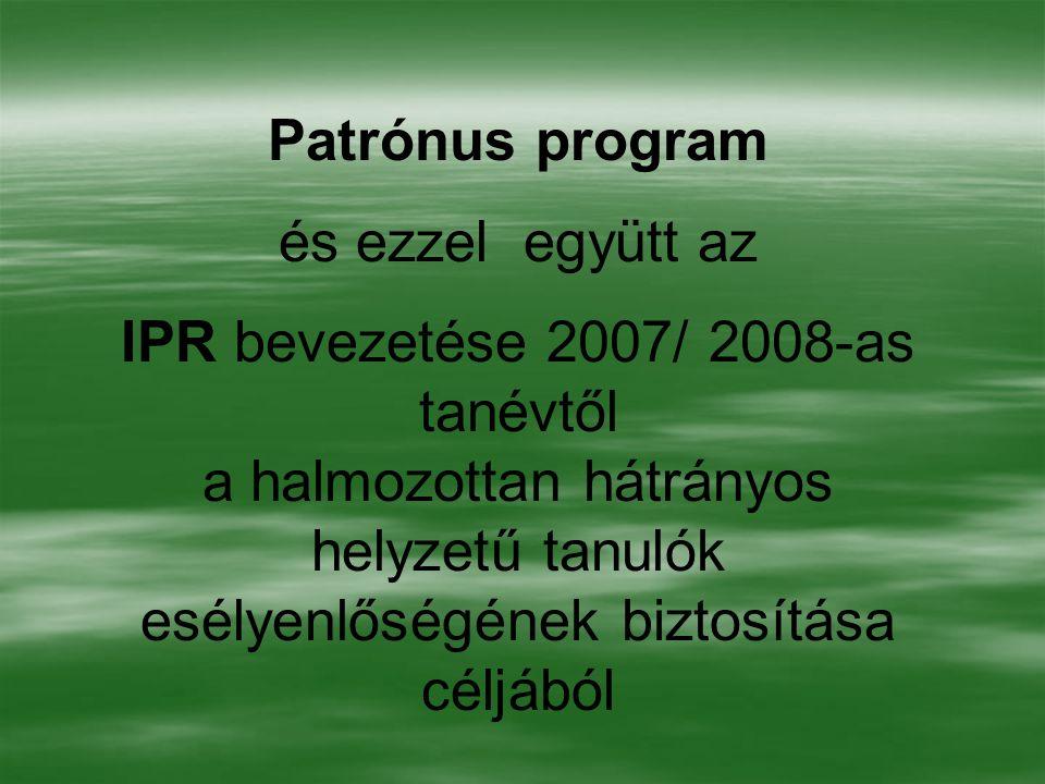 Patrónus program és ezzel együtt az IPR bevezetése 2007/ 2008-as tanévtől a halmozottan hátrányos helyzetű tanulók esélyenlőségének biztosítása céljáb
