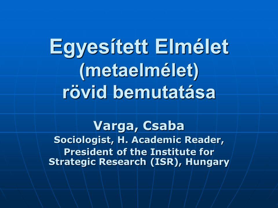 Egyesített Elmélet (metaelmélet) rövid bemutatása Varga, Csaba Sociologist, H. Academic Reader, President of the Institute for Strategic Research (ISR