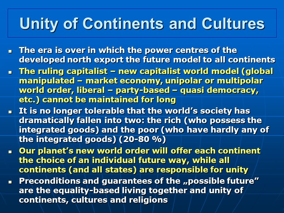 "Unity of Continents and Cultures The era is over in which the power centres of the developed north export the future model to all continents The era is over in which the power centres of the developed north export the future model to all continents The ruling capitalist – new capitalist world model (global manipulated – market economy, unipolar or multipolar world order, liberal – party-based – quasi democracy, etc.) cannot be maintained for long The ruling capitalist – new capitalist world model (global manipulated – market economy, unipolar or multipolar world order, liberal – party-based – quasi democracy, etc.) cannot be maintained for long It is no longer tolerable that the world's society has dramatically fallen into two: the rich (who possess the integrated goods) and the poor (who have hardly any of the integrated goods) (20-80 %) It is no longer tolerable that the world's society has dramatically fallen into two: the rich (who possess the integrated goods) and the poor (who have hardly any of the integrated goods) (20-80 %) Our planet's new world order will offer each continent the choice of an individual future way, while all continents (and all states) are responsible for unity Our planet's new world order will offer each continent the choice of an individual future way, while all continents (and all states) are responsible for unity Preconditions and guarantees of the ""possible future are the equality-based living together and unity of continents, cultures and religions Preconditions and guarantees of the ""possible future are the equality-based living together and unity of continents, cultures and religions"