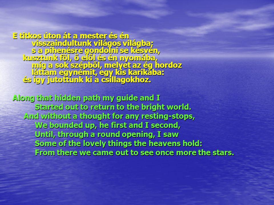 E titkos úton át a mester és én visszaindultunk világos világba; s a pihenésre gondolni se késvén, kusztunk föl, ő elől és én nyomába, míg a sok szépből, melyet az ég hordoz láttam egynémit, egy kis karikába: és így jutottunk ki a csillagokhoz.