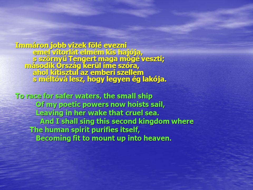 Immáron jobb vizek fölé evezni emel vitorlát elmém kis hajója, s szörnyü Tengert maga mögé veszti; második Ország kerül íme szóra, ahol kitisztul az emberi szellem s méltóvá lesz, hogy legyen ég lakója.