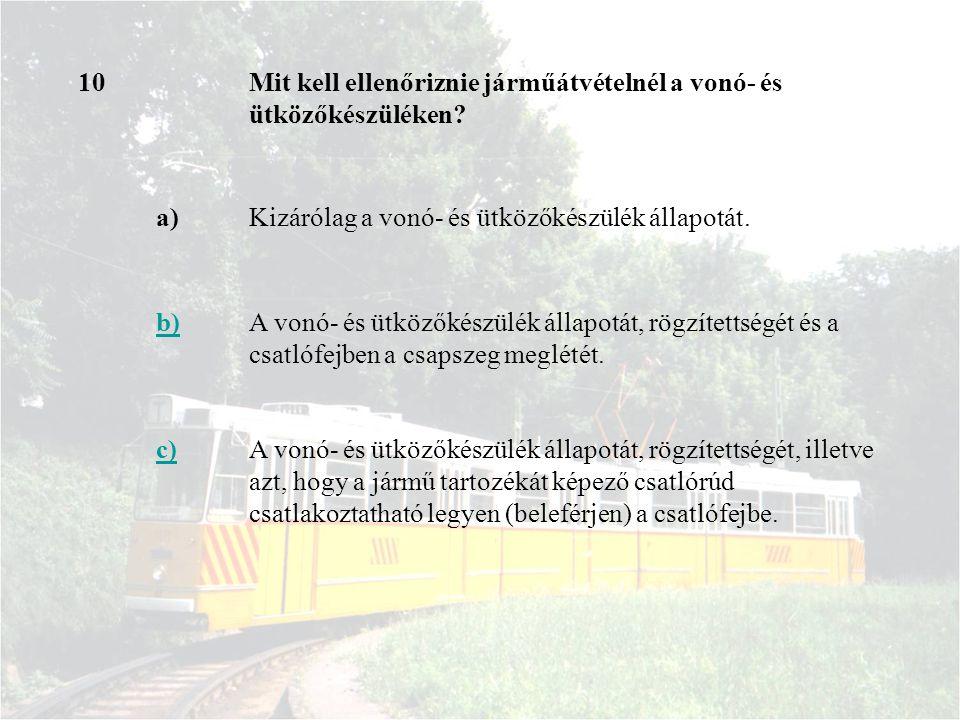 10Mit kell ellenőriznie járműátvételnél a vonó- és ütközőkészüléken? a)Kizárólag a vonó- és ütközőkészülék állapotát. b)A vonó- és ütközőkészülék álla