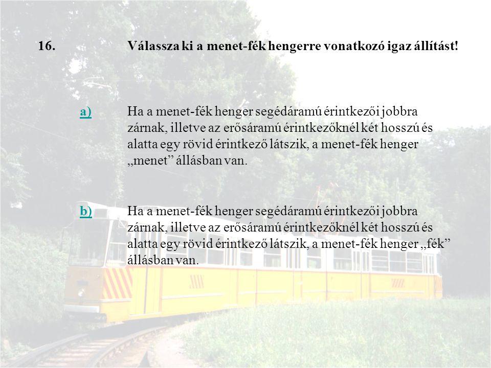 16.Válassza ki a menet-fék hengerre vonatkozó igaz állítást! a)Ha a menet-fék henger segédáramú érintkezői jobbra zárnak, illetve az erősáramú érintke