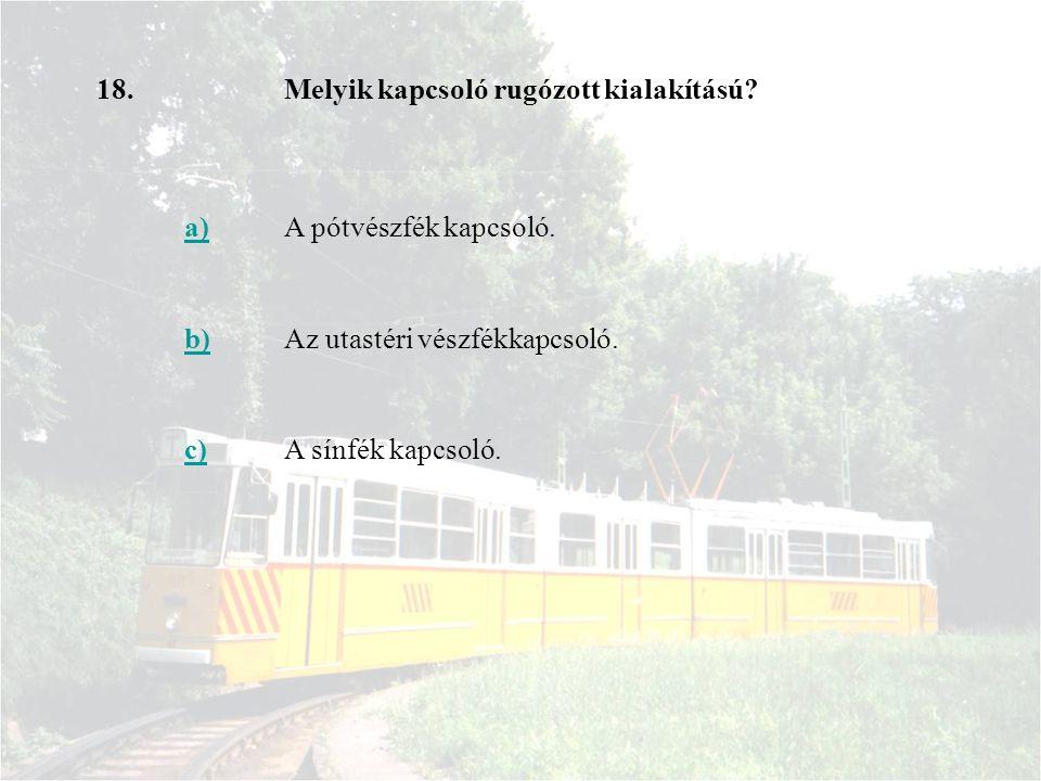 18.Melyik kapcsoló rugózott kialakítású? a)A pótvészfék kapcsoló. b)Az utastéri vészfékkapcsoló. c)A sínfék kapcsoló.