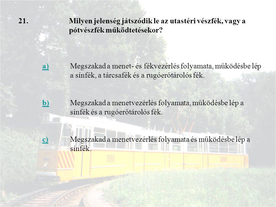 21. a)Megszakad a menet- és fékvezérlés folyamata, működésbe lép a sínfék, a tárcsafék és a rugóerőtárolós fék. b)Megszakad a menetvezérlés folyamata,