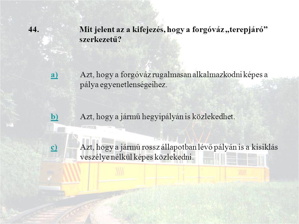 44. a)Azt, hogy a forgóváz rugalmasan alkalmazkodni képes a pálya egyenetlenségeihez. b)Azt, hogy a jármű hegyipályán is közlekedhet. c)Azt, hogy a já