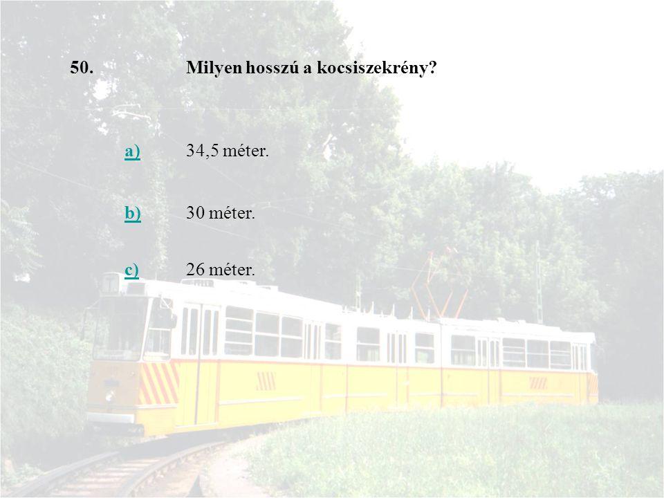 50.Milyen hosszú a kocsiszekrény? a)34,5 méter. b)30 méter. c)26 méter.