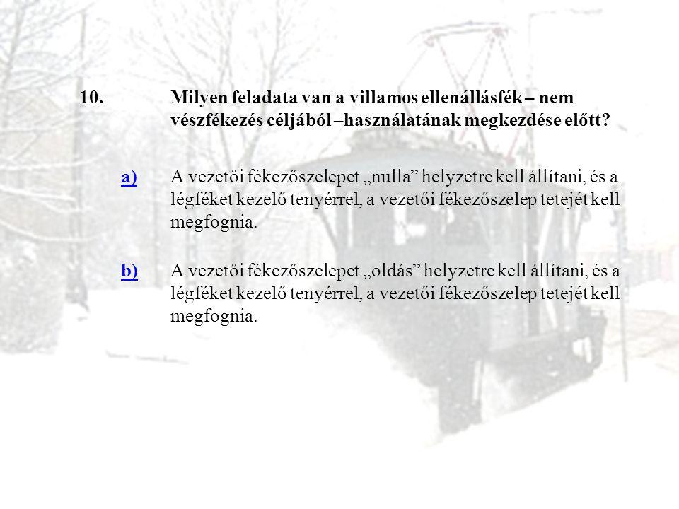 """10.Milyen feladata van a villamos ellenállásfék – nem vészfékezés céljából –használatának megkezdése előtt? a)A vezetői fékezőszelepet """"nulla"""" helyzet"""