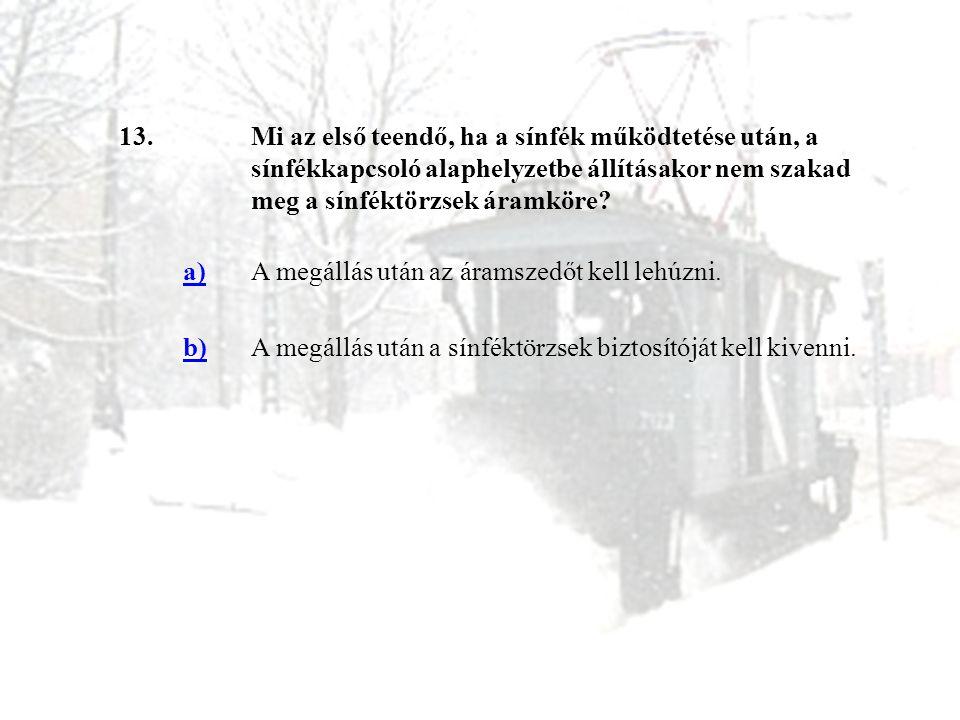 13.Mi az első teendő, ha a sínfék működtetése után, a sínfékkapcsoló alaphelyzetbe állításakor nem szakad meg a sínféktörzsek áramköre? a)A megállás u