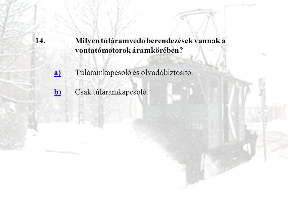 14.Milyen túláramvédő berendezések vannak a vontatómotorok áramkörében? a)Túláramkapcsoló és olvadóbiztosító. b)Csak túláramkapcsoló.