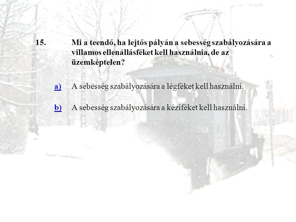 15.Mi a teendő, ha lejtős pályán a sebesség szabályozására a villamos ellenállásféket kell használnia, de az üzemképtelen? a)A sebesség szabályozására