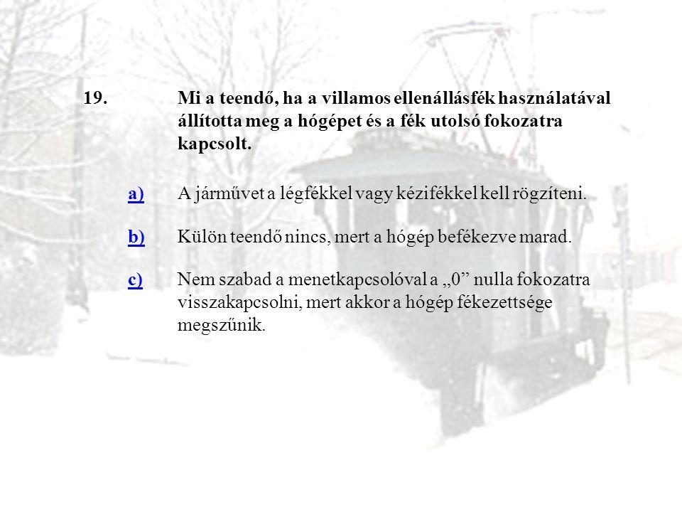 19.Mi a teendő, ha a villamos ellenállásfék használatával állította meg a hógépet és a fék utolsó fokozatra kapcsolt. a)A járművet a légfékkel vagy ké