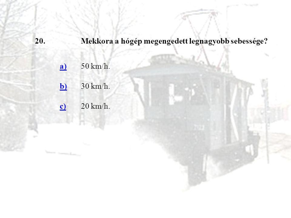 20.Mekkora a hógép megengedett legnagyobb sebessége? a)50 km/h. b)30 km/h. c)20 km/h.