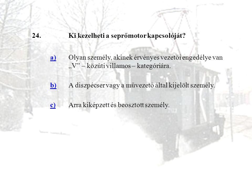 """24.Ki kezelheti a seprőmotor kapcsolóját? a)Olyan személy, akinek érvényes vezetői engedélye van """"V"""" – közúti villamos – kategóriára. b)A diszpécser v"""