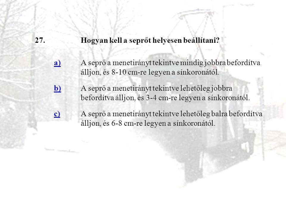 27.Hogyan kell a seprőt helyesen beállítani? a)A seprő a menetirányt tekintve mindig jobbra befordítva álljon, és 8-10 cm-re legyen a sínkoronától. b)
