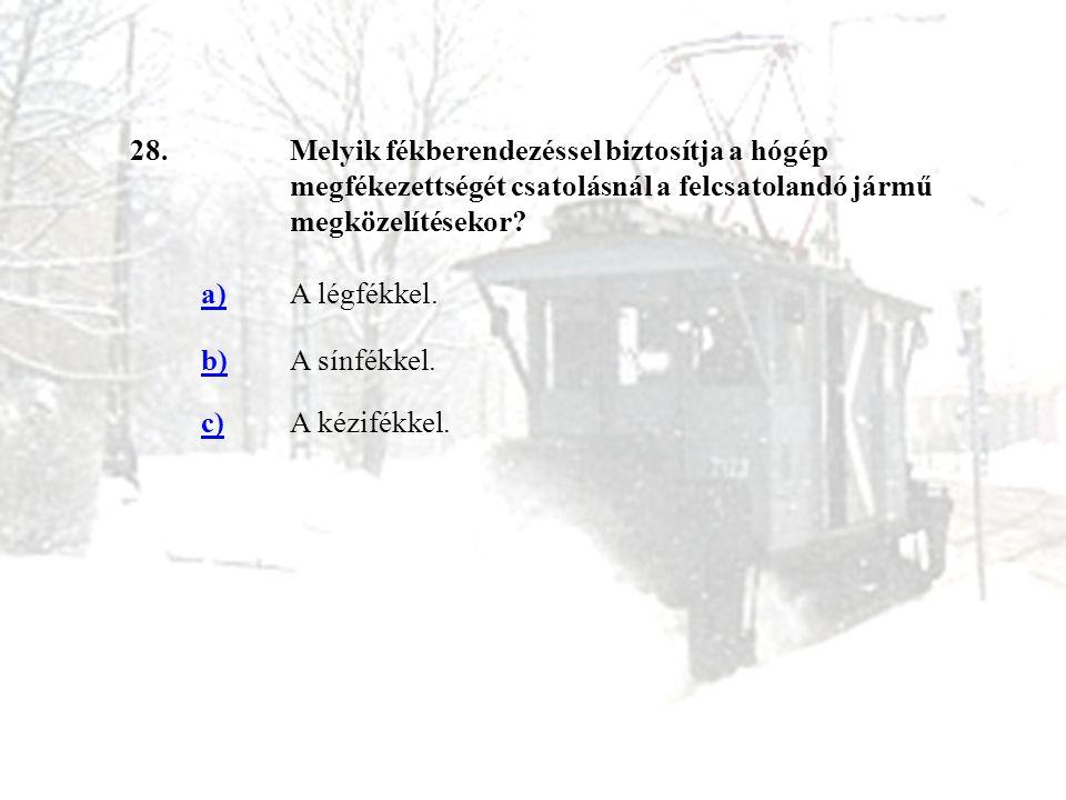 28.Melyik fékberendezéssel biztosítja a hógép megfékezettségét csatolásnál a felcsatolandó jármű megközelítésekor? a)A légfékkel. b)A sínfékkel. c)A k
