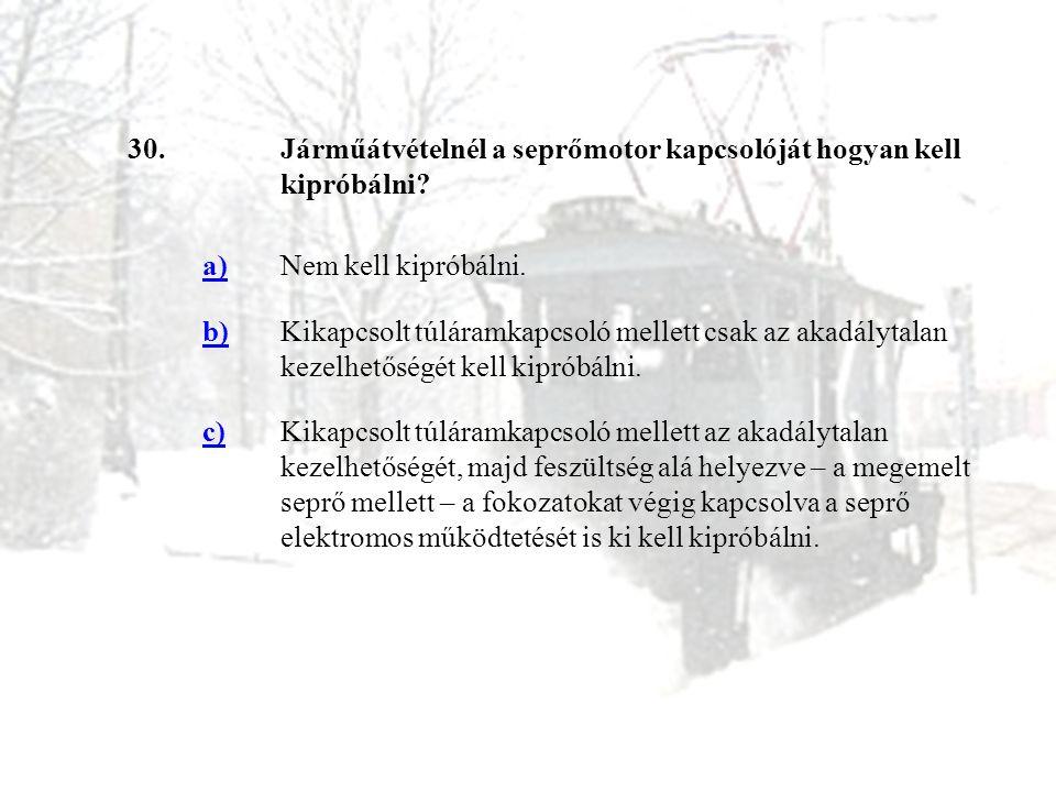 30.Járműátvételnél a seprőmotor kapcsolóját hogyan kell kipróbálni? a)Nem kell kipróbálni. b)Kikapcsolt túláramkapcsoló mellett csak az akadálytalan k