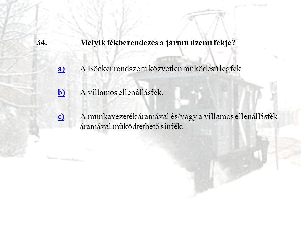 34.Melyik fékberendezés a jármű üzemi fékje? a)A Böcker rendszerű közvetlen működésű légfék. b)A villamos ellenállásfék. c)A munkavezeték áramával és/
