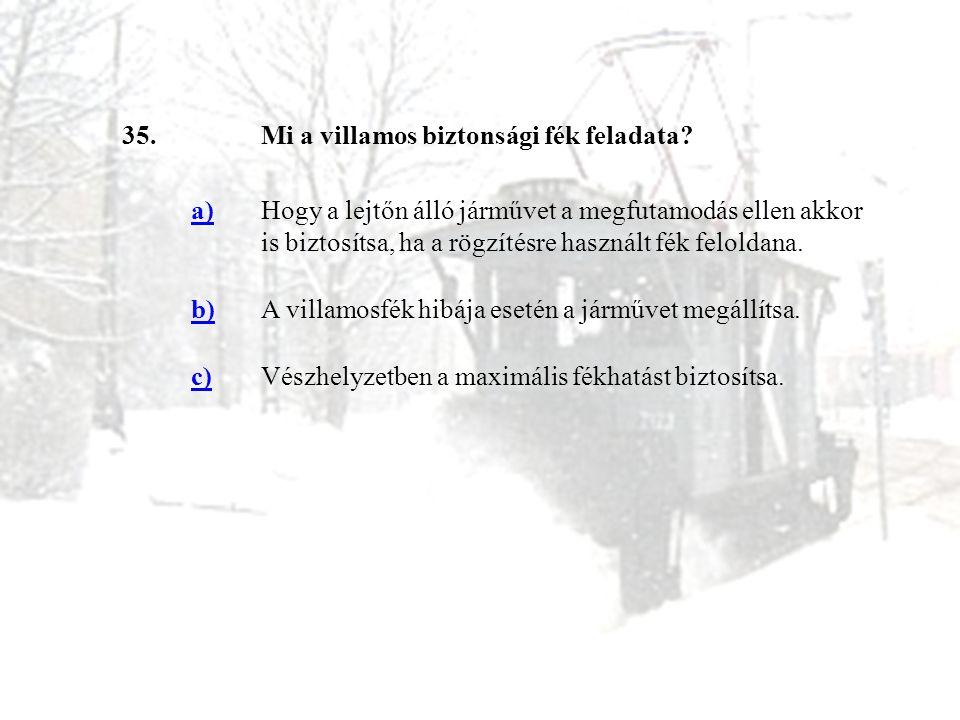 35.Mi a villamos biztonsági fék feladata? a)Hogy a lejtőn álló járművet a megfutamodás ellen akkor is biztosítsa, ha a rögzítésre használt fék felolda