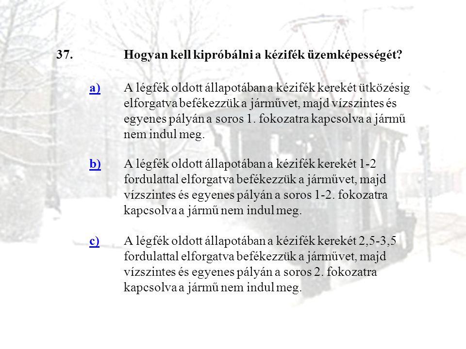 37.Hogyan kell kipróbálni a kézifék üzemképességét? a)A légfék oldott állapotában a kézifék kerekét ütközésig elforgatva befékezzük a járművet, majd v