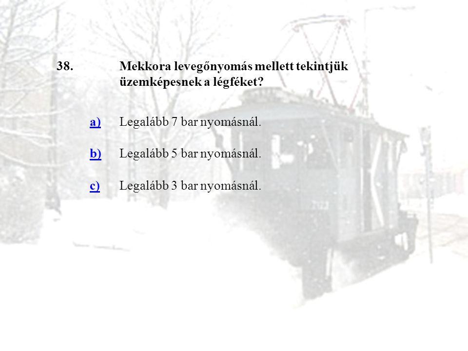 38.Mekkora levegőnyomás mellett tekintjük üzemképesnek a légféket? a)Legalább 7 bar nyomásnál. b)Legalább 5 bar nyomásnál. c)Legalább 3 bar nyomásnál.