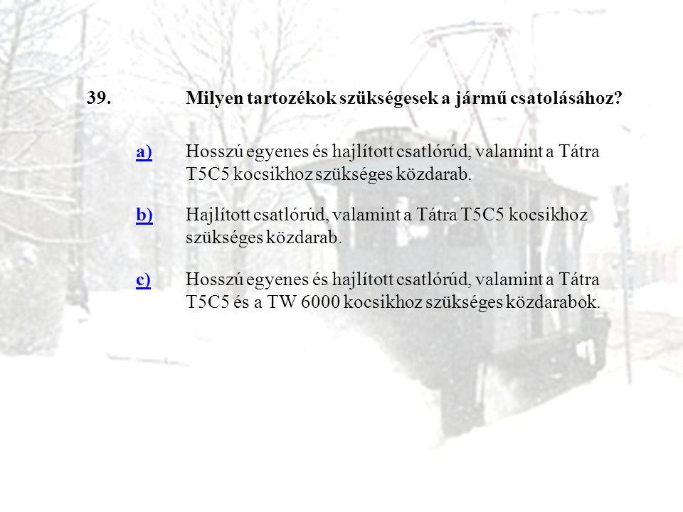 39.Milyen tartozékok szükségesek a jármű csatolásához? a)Hosszú egyenes és hajlított csatlórúd, valamint a Tátra T5C5 kocsikhoz szükséges közdarab. b)