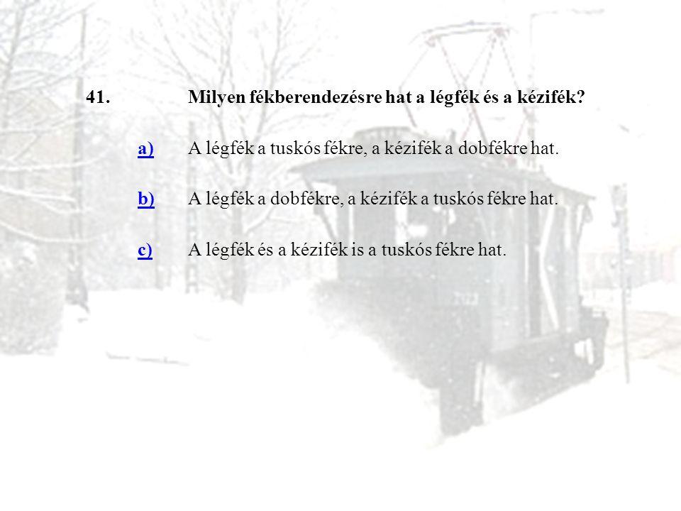 41.Milyen fékberendezésre hat a légfék és a kézifék? a)A légfék a tuskós fékre, a kézifék a dobfékre hat. b)A légfék a dobfékre, a kézifék a tuskós fé